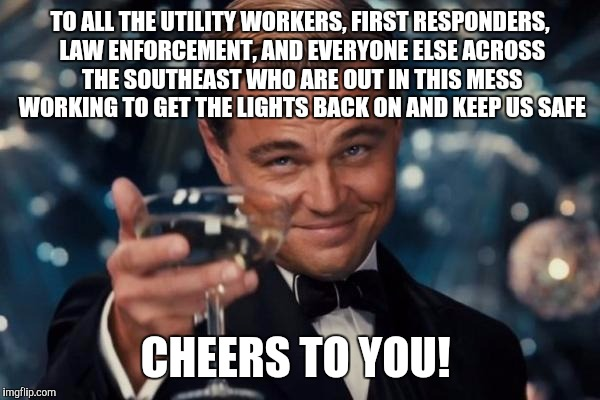 Been without power all evening in upstate SC, as are many of my friends and family.  Hope all of you are safe and dry.   | TO ALL THE UTILITY WORKERS, FIRST RESPONDERS, LAW ENFORCEMENT, AND EVERYONE ELSE ACROSS THE SOUTHEAST WHO ARE OUT IN THIS MESS WORKING TO GE | image tagged in memes,leonardo dicaprio cheers,hurricane irma,hurricane harvey,jbmemegeek | made w/ Imgflip meme maker