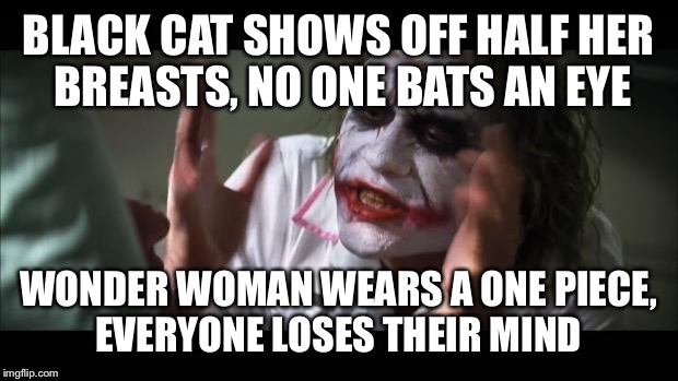 And everybody loses their minds Meme | BLACK CAT SHOWS OFF HALF HER BREASTS, NO ONE BATS AN EYE WONDER WOMAN WEARS A ONE PIECE, EVERYONE LOSES THEIR MIND | image tagged in memes,and everybody loses their minds | made w/ Imgflip meme maker