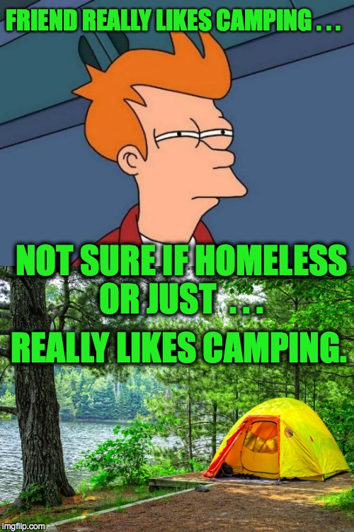 FRIEND REALLY LIKES CAMPING . . . NOT SURE IF HOMELESS OR JUST  . . . REALLY LIKES CAMPING. | image tagged in camping | made w/ Imgflip meme maker