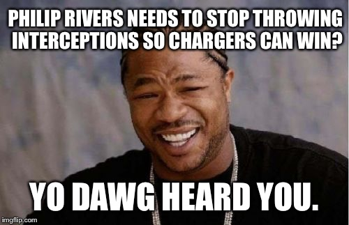 Easy fix to Chargers Losing on offense | PHILIP RIVERS NEEDS TO STOP THROWING INTERCEPTIONS SO CHARGERS CAN WIN? YO DAWG HEARD YOU. | image tagged in memes,yo dawg heard you,los angeles chargers,nfl memes,philip rivers,espn first take | made w/ Imgflip meme maker