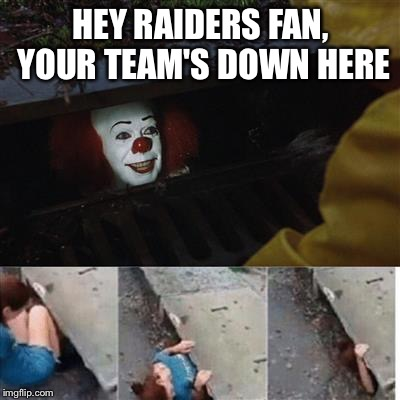 pennywise in sewer | HEY RAIDERS FAN, YOUR TEAM'S DOWN HERE | image tagged in pennywise in sewer | made w/ Imgflip meme maker