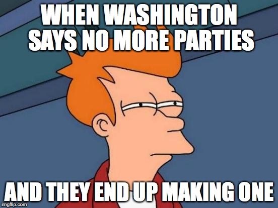 Futurama Fry Meme | WHEN WASHINGTON SAYS NO MORE PARTIES AND THEY END UP MAKING ONE | image tagged in memes,futurama fry | made w/ Imgflip meme maker
