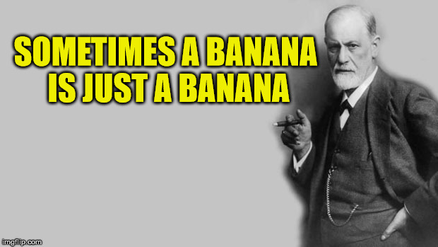Sigmund Freud | SOMETIMES A BANANA IS JUST A BANANA | image tagged in sigmund freud | made w/ Imgflip meme maker