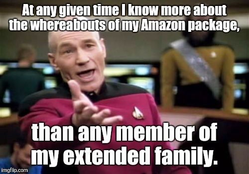 Picard Wtf Meme | At any given time I know more about the whereabouts of my Amazon package, than any member of my extended family. | image tagged in memes,picard wtf | made w/ Imgflip meme maker