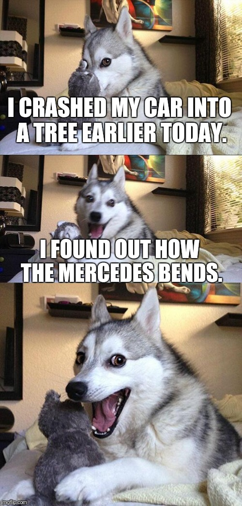 Bad Pun Dog Meme | I CRASHED MY CAR INTO A TREE EARLIER TODAY. I FOUND OUT HOW THE MERCEDES BENDS. | image tagged in memes,bad pun dog | made w/ Imgflip meme maker