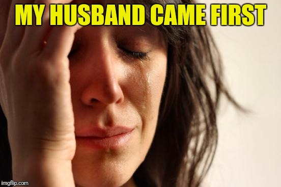 First World Problems Meme | MY HUSBAND CAME FIRST | image tagged in memes,first world problems | made w/ Imgflip meme maker