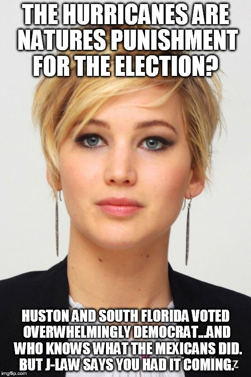 J-Laws an ass hat... |  THE HURRICANES ARE NATURES PUNISHMENT FOR THE ELECTION? HUSTON AND SOUTH FLORIDA VOTED OVERWHELMINGLY DEMOCRAT...AND  WHO KNOWS WHAT THE MEXICANS DID. BUT J-LAW SAYS YOU HAD IT COMING. | image tagged in jennifer lawrence,politics,hurricane,sad,trump | made w/ Imgflip meme maker
