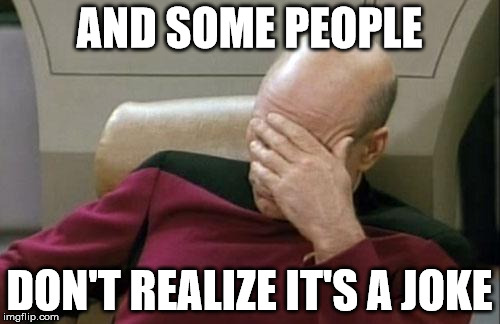 Captain Picard Facepalm Meme | AND SOME PEOPLE DON'T REALIZE IT'S A JOKE | image tagged in memes,captain picard facepalm | made w/ Imgflip meme maker