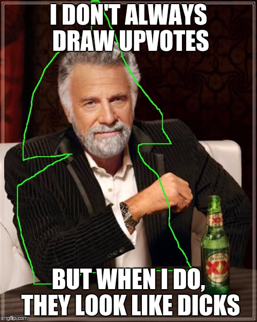 The Most Interesting Man In The World Meme | I DON'T ALWAYS DRAW UPVOTES BUT WHEN I DO, THEY LOOK LIKE DICKS | image tagged in memes,the most interesting man in the world | made w/ Imgflip meme maker