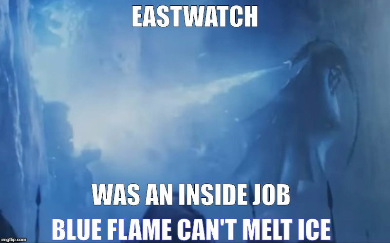 EASTWATCH TRUTH | EASTWATCH WAS AN INSIDE JOB BLUE FLAME CAN'T MELT ICE | image tagged in eastwatch game of thrones dragon wall | made w/ Imgflip meme maker