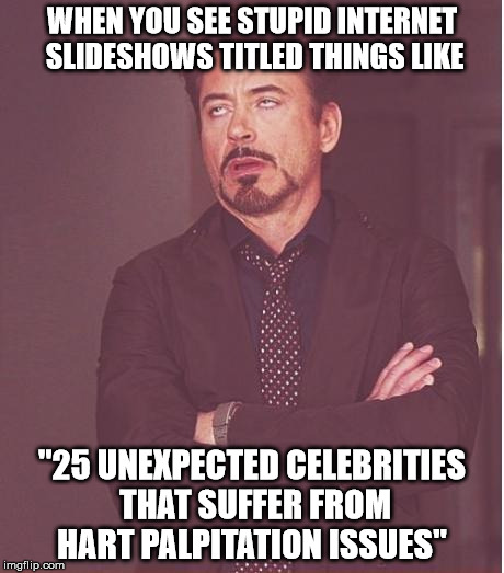 "[ NOTE: this meme features a real world example ] | WHEN YOU SEE STUPID INTERNET SLIDESHOWS TITLED THINGS LIKE ""25 UNEXPECTED CELEBRITIES THAT SUFFER FROM HART PALPITATION ISSUES"" 