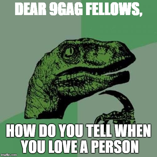 Philosoraptor Meme | DEAR 9GAG FELLOWS, HOW DO YOU TELL WHEN YOU LOVE A PERSON | image tagged in memes,philosoraptor | made w/ Imgflip meme maker