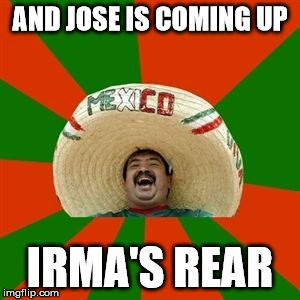 AND JOSE IS COMING UP IRMA'S REAR | made w/ Imgflip meme maker