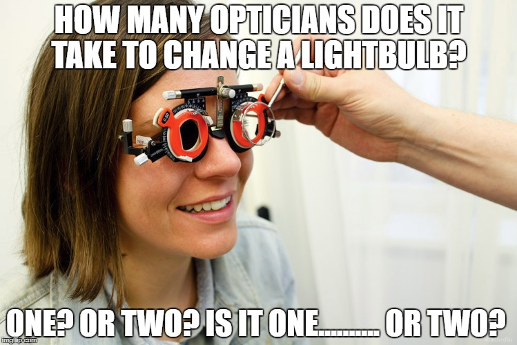 HOW MANY OPTICIANS DOES IT TAKE TO CHANGE A LIGHTBULB? ONE? OR TWO? IS IT ONE………. OR TWO? | image tagged in sudden clarity clarence | made w/ Imgflip meme maker