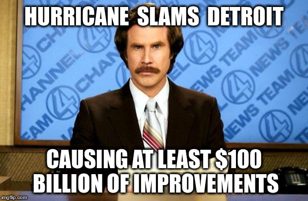 Hurricane slams Detroit | HURRICANE  SLAMS  DETROIT CAUSING AT LEAST $100 BILLION OF IMPROVEMENTS | image tagged in breaking news,hurricane,detroit | made w/ Imgflip meme maker