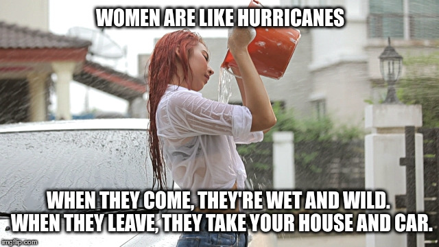 Women are like hurricanes | WOMEN ARE LIKE HURRICANES WHEN THEY COME, THEY'RE WET AND WILD.  WHEN THEY LEAVE, THEY TAKE YOUR HOUSE AND CAR. | image tagged in women,hurricanes | made w/ Imgflip meme maker