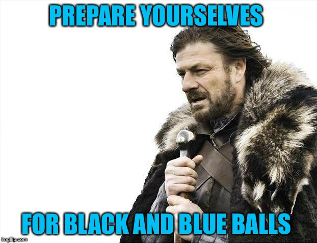 Brace Yourselves X is Coming Meme | PREPARE YOURSELVES FOR BLACK AND BLUE BALLS | image tagged in memes,brace yourselves x is coming | made w/ Imgflip meme maker