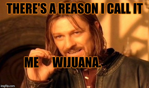 One Does Not Simply Meme | THERE'S A REASON I CALL IT ME WIJUANA. | image tagged in memes,one does not simply | made w/ Imgflip meme maker