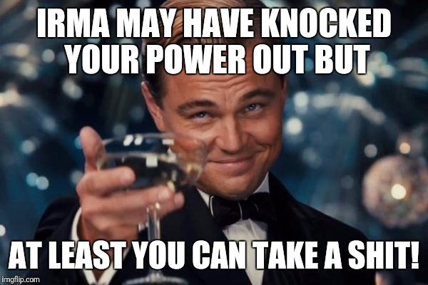 Leonardo Dicaprio Cheers Meme | IRMA MAY HAVE KNOCKED YOUR POWER OUT BUT AT LEAST YOU CAN TAKE A SHIT! | image tagged in memes,leonardo dicaprio cheers | made w/ Imgflip meme maker