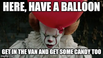 Mmm Candy | HERE, HAVE A BALLOON GET IN THE VAN AND GET SOME CANDY TOO | image tagged in clowns,scary clown,candy,child molester | made w/ Imgflip meme maker