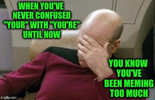 "Captain Picard Facepalm Meme | WHEN YOU'VE NEVER CONFUSED ""YOUR"" WITH ""YOU'RE"" UNTIL NOW YOU KNOW YOU'VE BEEN MEMING TOO MUCH 