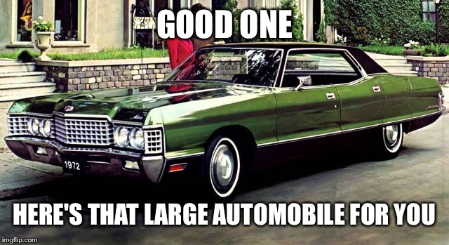 GOOD ONE HERE'S THAT LARGE AUTOMOBILE FOR YOU | made w/ Imgflip meme maker