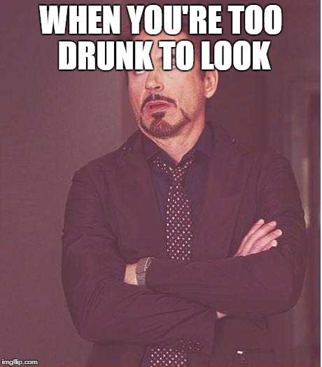 Face You Make Robert Downey Jr Meme | WHEN YOU'RE TOO DRUNK TO LOOK | image tagged in memes,face you make robert downey jr | made w/ Imgflip meme maker