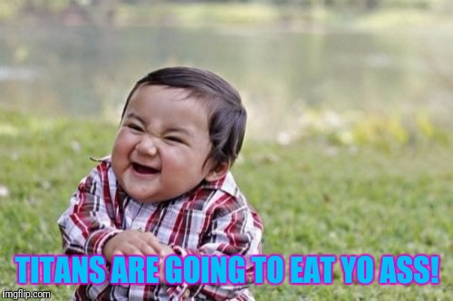Evil Toddler Meme | TITANS ARE GOING TO EAT YO ASS! | image tagged in memes,evil toddler | made w/ Imgflip meme maker