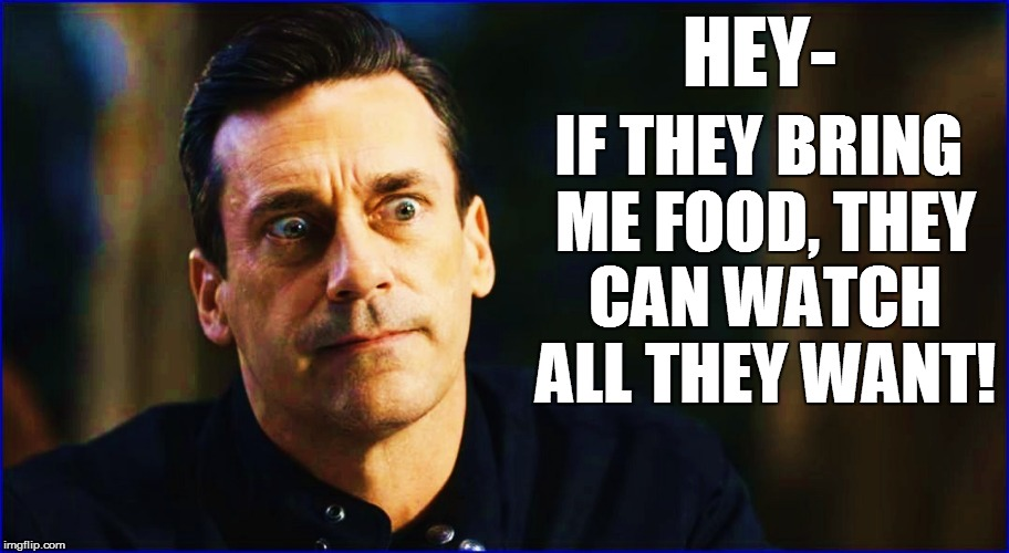 HEY- IF THEY BRING ME FOOD, THEY CAN WATCH ALL THEY WANT! | made w/ Imgflip meme maker