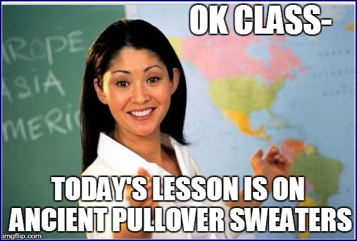 OK CLASS- TODAY'S LESSON IS ON ANCIENT PULLOVER SWEATERS | made w/ Imgflip meme maker