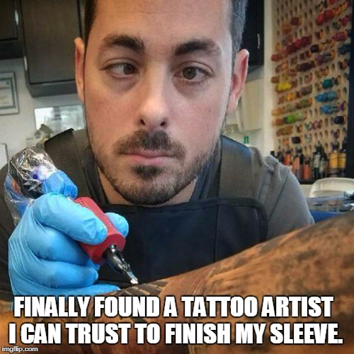 FINALLY FOUND A TATTOO ARTIST I CAN TRUST TO FINISH MY SLEEVE. | image tagged in looks fine to me | made w/ Imgflip meme maker