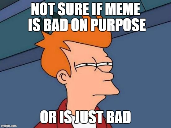 Futurama Fry Meme | NOT SURE IF MEME IS BAD ON PURPOSE OR IS JUST BAD | image tagged in memes,futurama fry | made w/ Imgflip meme maker