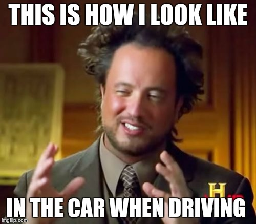 Ancient Aliens Meme | THIS IS HOW I LOOK LIKE IN THE CAR WHEN DRIVING | image tagged in memes,ancient aliens | made w/ Imgflip meme maker