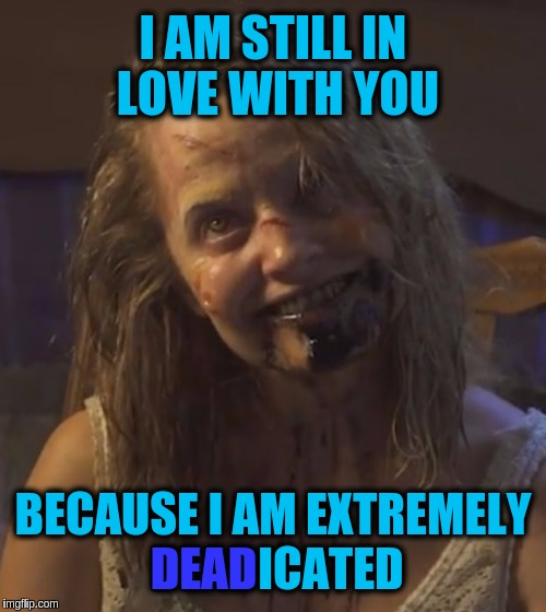 Zombie Stalker Girl | I AM STILL IN LOVE WITH YOU BECAUSE I AM EXTREMELY DEADICATED DEAD | image tagged in zombie stalker girl,memes,funny,puns,jokes,zombies | made w/ Imgflip meme maker