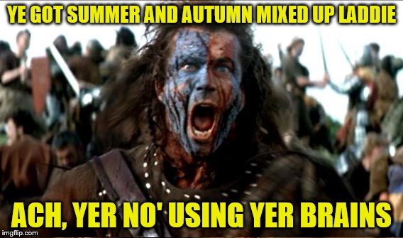 YE GOT SUMMER AND AUTUMN MIXED UP LADDIE ACH, YER NO' USING YER BRAINS | made w/ Imgflip meme maker