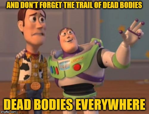 X, X Everywhere Meme | AND DON'T FORGET THE TRAIL OF DEAD BODIES DEAD BODIES EVERYWHERE | image tagged in memes,x,x everywhere,x x everywhere | made w/ Imgflip meme maker