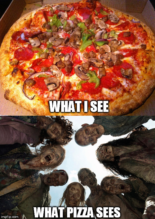 Hungry yet? | WHAT I SEE WHAT PIZZA SEES | image tagged in pizza,hungry,zombies | made w/ Imgflip meme maker