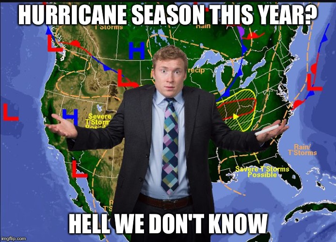 HURRICANE SEASON THIS YEAR? HELL WE DON'T KNOW | image tagged in weather man | made w/ Imgflip meme maker