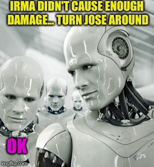 Robots | IRMA DIDN'T CAUSE ENOUGH DAMAGE... TURN JOSE AROUND OK | image tagged in memes,robots | made w/ Imgflip meme maker
