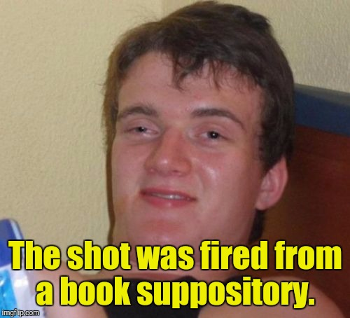 10 Guy Meme | The shot was fired from a book suppository. | image tagged in memes,10 guy | made w/ Imgflip meme maker