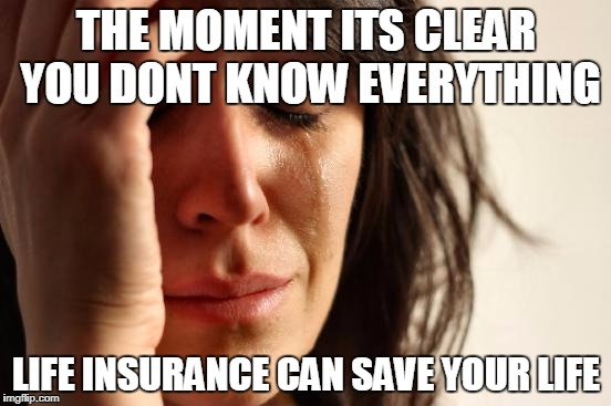 First World Problems Meme | THE MOMENT ITS CLEAR YOU DONT KNOW EVERYTHING LIFE INSURANCE CAN SAVE YOUR LIFE | image tagged in memes,first world problems | made w/ Imgflip meme maker