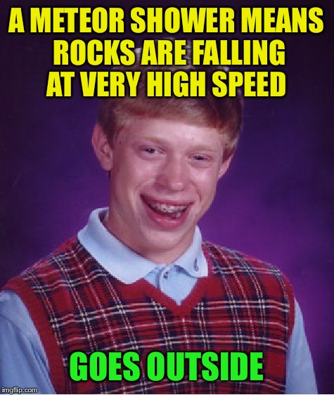 Bad Luck Brian Meme | A METEOR SHOWER MEANS ROCKS ARE FALLING AT VERY HIGH SPEED GOES OUTSIDE | image tagged in memes,bad luck brian | made w/ Imgflip meme maker