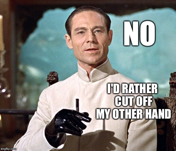 Dr no | NO I'D RATHER CUT OFF MY OTHER HAND | image tagged in dr no | made w/ Imgflip meme maker