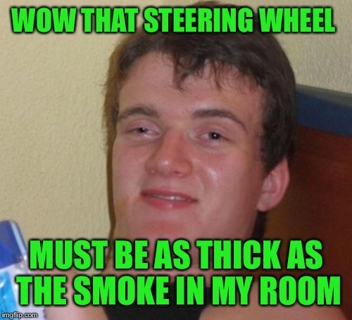 10 Guy Meme | WOW THAT STEERING WHEEL MUST BE AS THICK AS THE SMOKE IN MY ROOM | image tagged in memes,10 guy | made w/ Imgflip meme maker