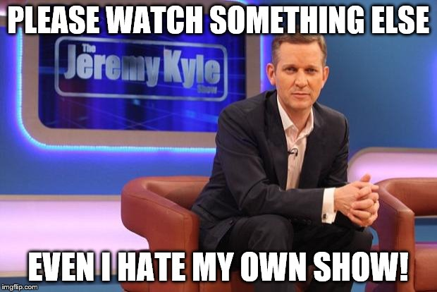 Jeremy Kyle | PLEASE WATCH SOMETHING ELSE EVEN I HATE MY OWN SHOW! | image tagged in jeremy kyle | made w/ Imgflip meme maker