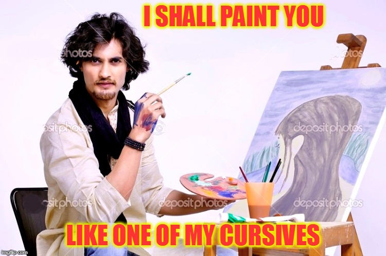 I SHALL PAINT YOU LIKE ONE OF MY CURSIVES | made w/ Imgflip meme maker