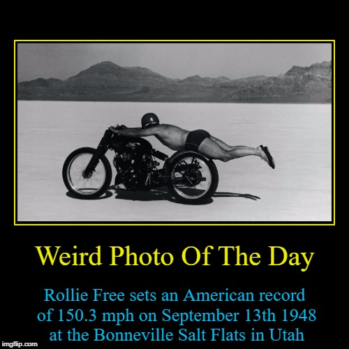 Seeing as how Juicydeath1025 and myself both arrived here on September 12th 2015 I thought I'd make one these for him :) | Weird Photo Of The Day | Rollie Free sets an American record of 150.3 mph on September 13th 1948 at the Bonneville Salt Flats in Utah | image tagged in funny,demotivationals,juicydeath1025,rollie free,motorbike,records | made w/ Imgflip demotivational maker