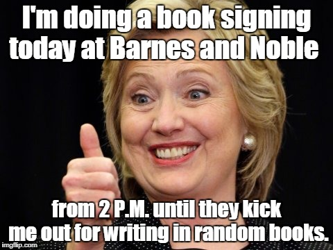 In recognition of her new book being released today. | I'm doing a book signing today at Barnes and Noble from 2 P.M. until they kick me out for writing in random books. | image tagged in hillary clinton meme,funny meme,book,store | made w/ Imgflip meme maker