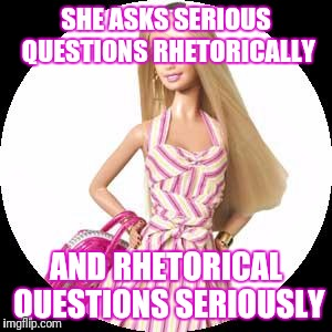 SHE ASKS SERIOUS QUESTIONS RHETORICALLY AND RHETORICAL QUESTIONS SERIOUSLY | image tagged in barbie,memes,stupid girl meme | made w/ Imgflip meme maker