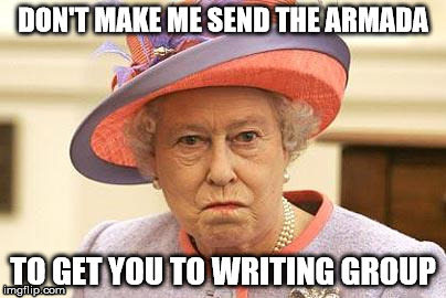 get to writing group |  DON'T MAKE ME SEND THE ARMADA; TO GET YOU TO WRITING GROUP | image tagged in queen who,queen elizabeth,writing group,writing,procrastination,armada | made w/ Imgflip meme maker
